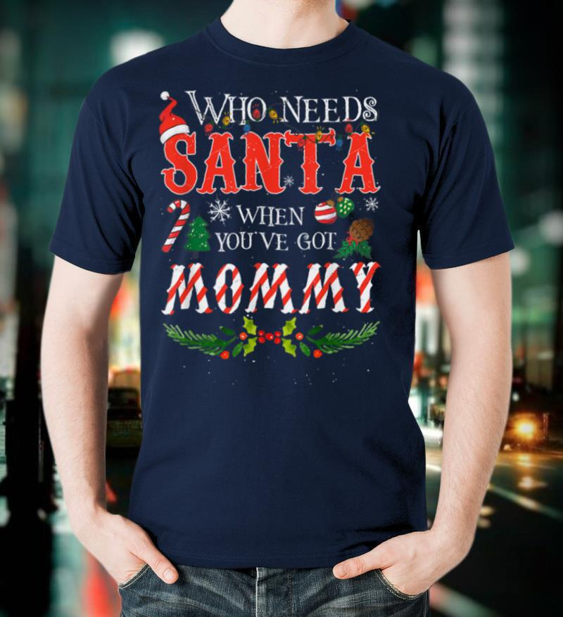 Christmas Who Needs Santa When You've Got Mommy Ugly Xmas T Shirt