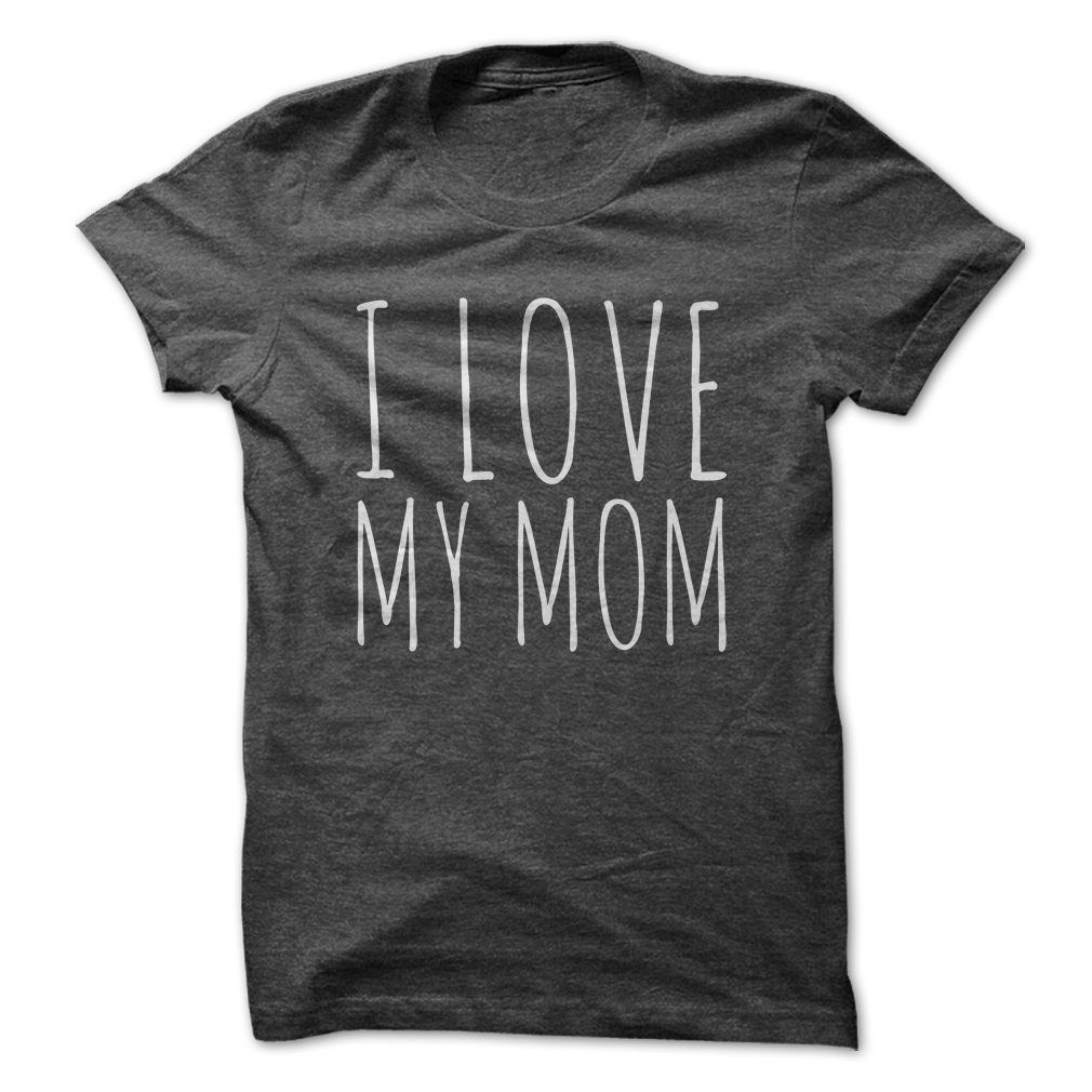 I Love My Mom t shirt