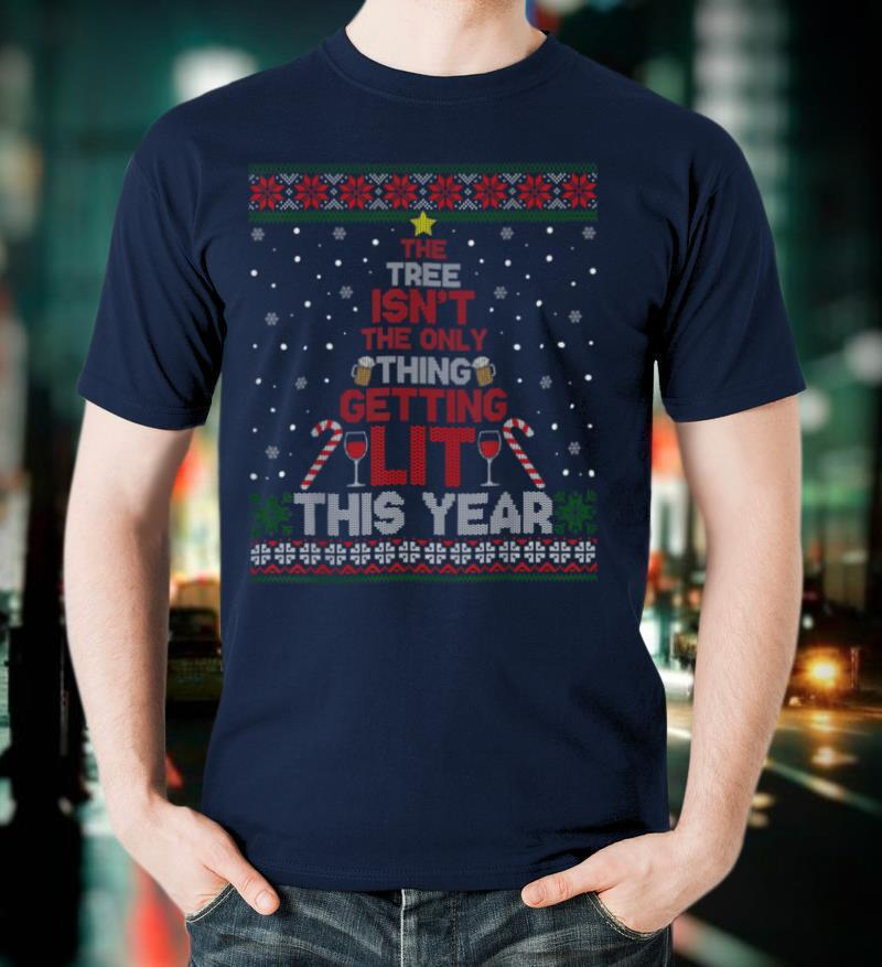 The Tree Isn't The Only Thing Getting Lit This Year Ugly T Shirt