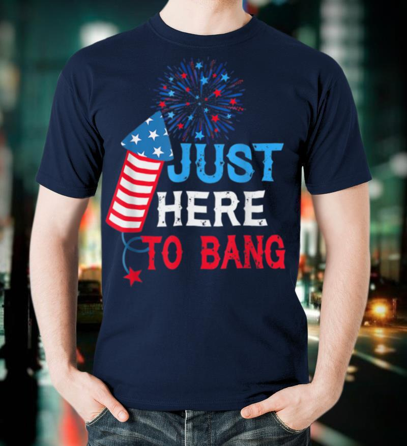 Just Here To Bang 4 Of July, Funny Fireworks Patriotic T Shirt