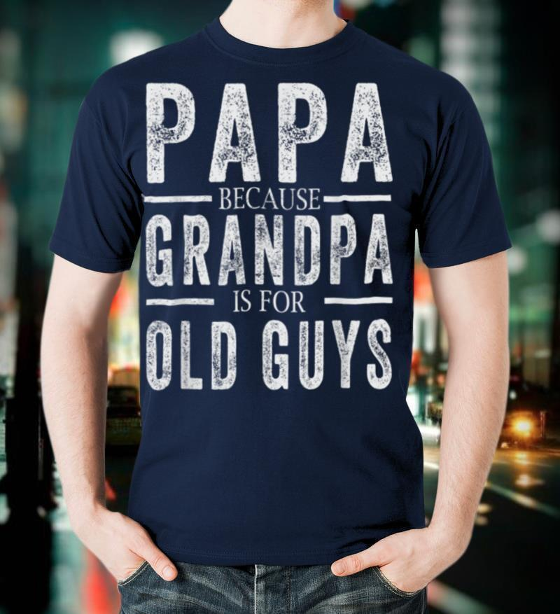 Papa Because Grandpa is For Old Guys Mens Fathers day T Shirt