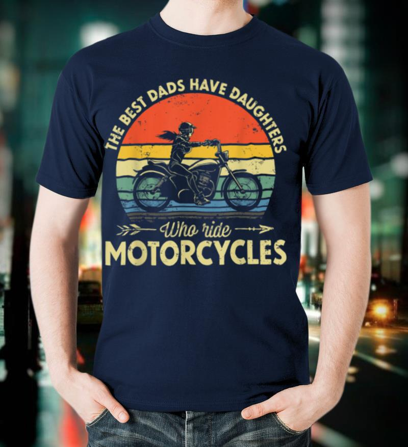 The Best Dads Have Daughters Who Ride Motorcycles Daddy T Shirt