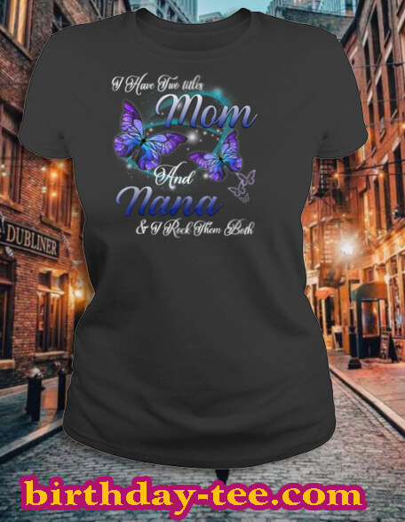 Butterfly I Have Two Titles Mom And Nana Funny Nana Gift T Shirt