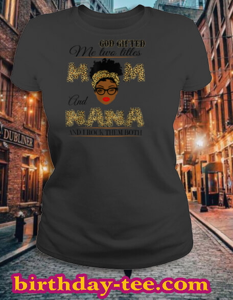 God gifted me two titles mom and nana and I rock them both T Shirt