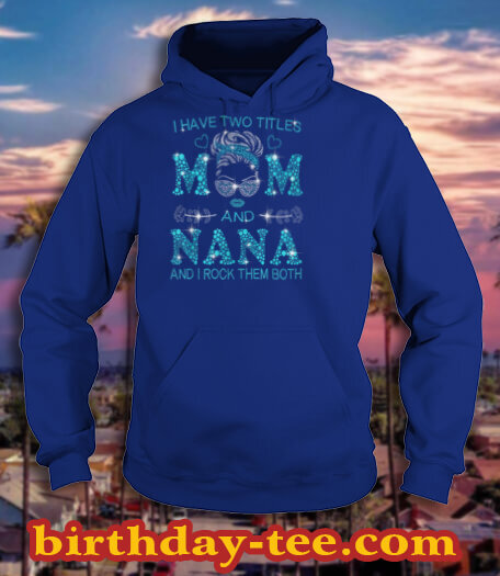 I Have Two Titles Mom And Nana And I Rock Them Both T Shirt