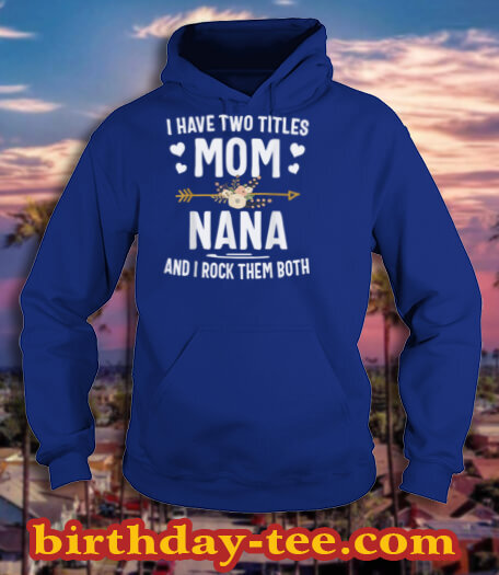 I Have Two Titles Mom And Nana Shirt Mothers Day Gifts T Shirt